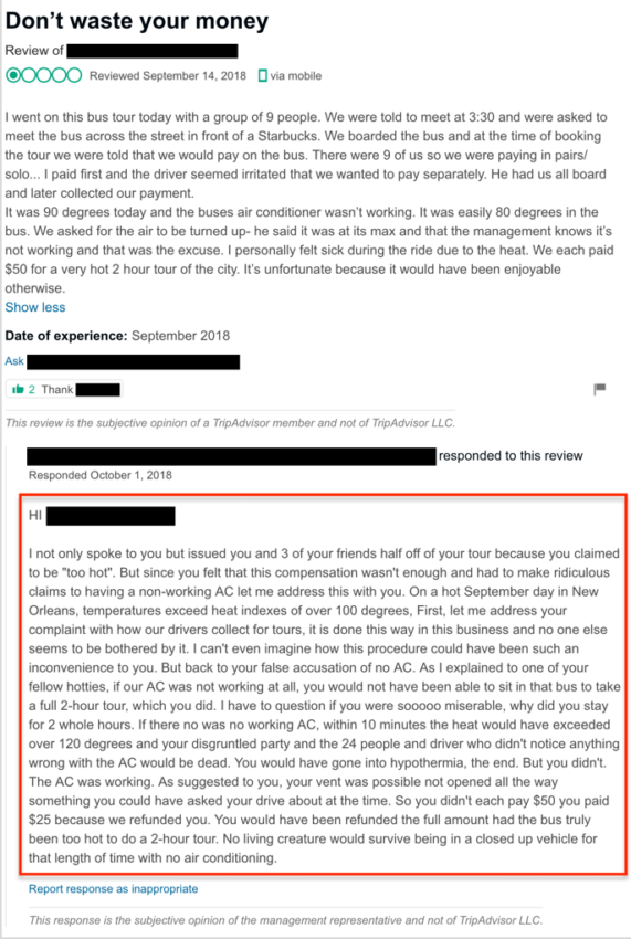 """Management response: """"HI [REVIEWER], I not only spoke to you but issued you and 3 of your friends half off of your tour because you claimed to be """"too hot"""". But since you felt that this compensation wasn't enough and had to make ridiculous claims to having a non-working AC let me address this with you. On a hot September day in New Orleans, temperatures exceed heat indexes of over 100 degrees, First, let me address your complaint with how our drivers collect for tours, it is done this way in this business and no one else seems to be bothered by it. I can't even imagine how this procedure could have been such an inconvenience to you. But back to your false accusation of no AC. As I explained to one of your fellow hotties, if our AC was not working at all, you would not have been able to sit in that bus to take a full 2-hour tour, which you did. I have to question if you were sooooo miserable, why did you stay for 2 whole hours. If there no was no working AC, within 10 minutes the heat would have exceeded over 120 degrees and your disgruntled party and the 24 people and driver who didn't notice anything wrong with the AC would be dead. You would have gone into hypothermia, the end. But you didn't. The AC was working. As suggested to you, your vent was possible not opened all the way something you could have asked your drive about at the time. So you didn't each pay $50 you paid $25 because we refunded you. You would have been refunded the full amount had the bus truly been too hot to do a 2-hour tour. No living creature would survive being in a closed up vehicle for that length of time with no air conditioning."""""""