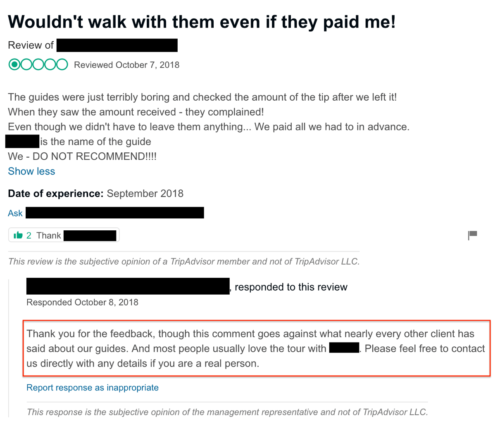 """Management response: """"Thank you for the feedback, though this comment goes against what nearly every other client has said about our guides. And most people usually love the tour with [GUIDE]. Please feel free to contact us directly with any details if you are a real person."""""""